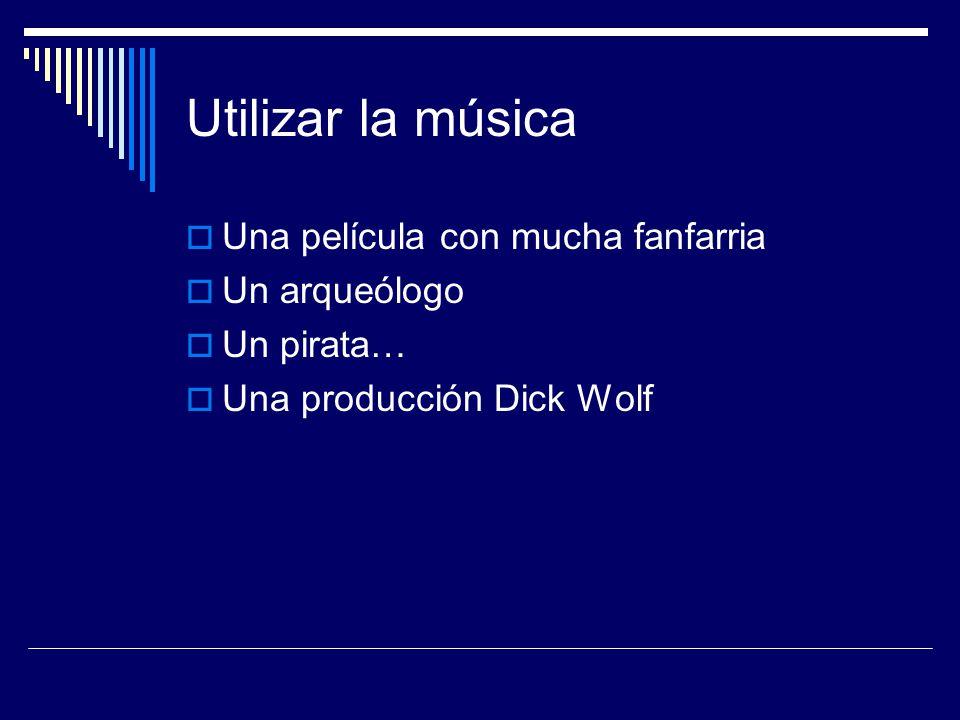 Utilizar la música  Una película con mucha fanfarria  Un arqueólogo  Un pirata…  Una producción Dick Wolf