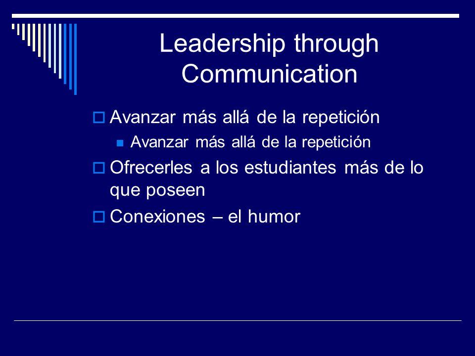 Leadership through Communication  Avanzar más allá de la repetición Avanzar más allá de la repetición  Ofrecerles a los estudiantes más de lo que poseen  Conexiones – el humor