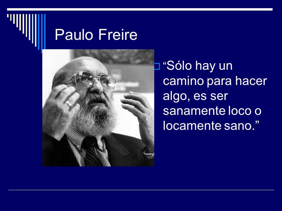 Paulo Freire  Sólo hay un camino para hacer algo, es ser sanamente loco o locamente sano.