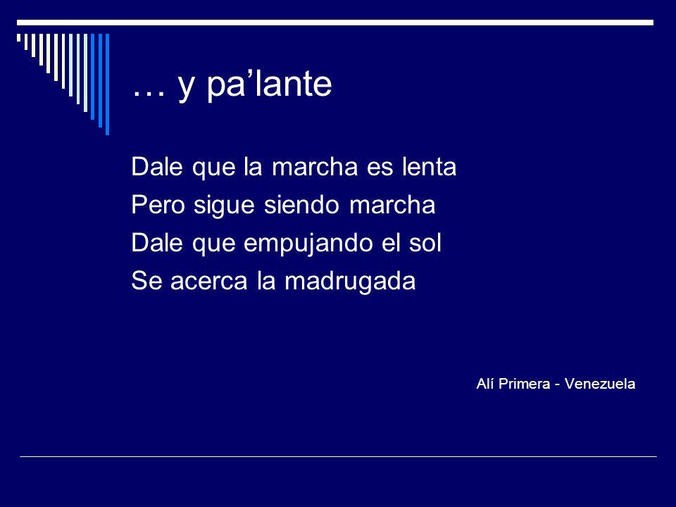 … y pa'lante Dale que la marcha es lenta Pero sigue siendo marcha Dale que empujando el sol Se acerca la madrugada Alí Primera - Venezuela
