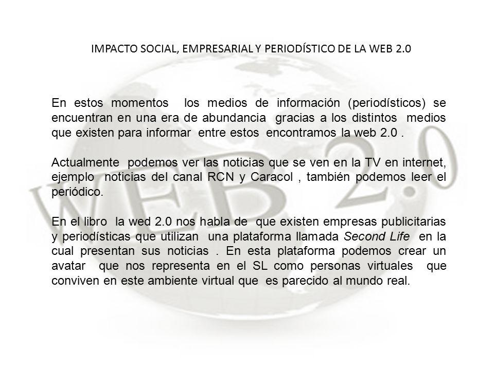 IMPACTO SOCIAL, EMPRESARIAL Y PERIODÍSTICO DE LA WEB 2.0 En estos momentos los medios de información (periodísticos) se encuentran en una era de abundancia gracias a los distintos medios que existen para informar entre estos encontramos la web 2.0.