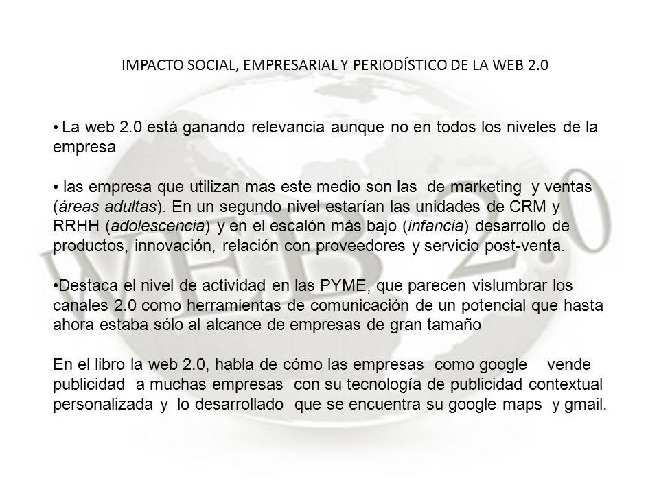 IMPACTO SOCIAL, EMPRESARIAL Y PERIODÍSTICO DE LA WEB 2.0 La web 2.0 está ganando relevancia aunque no en todos los niveles de la empresa las empresa que utilizan mas este medio son las de marketing y ventas (áreas adultas).
