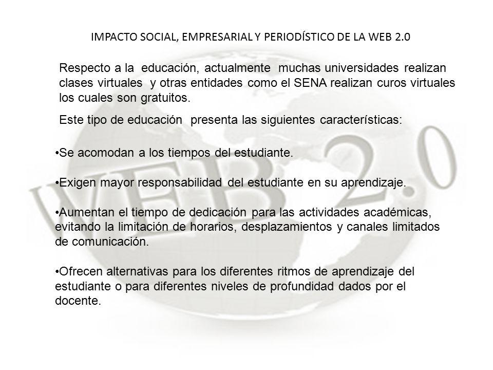 IMPACTO SOCIAL, EMPRESARIAL Y PERIODÍSTICO DE LA WEB 2.0 Respecto a la educación, actualmente muchas universidades realizan clases virtuales y otras entidades como el SENA realizan curos virtuales los cuales son gratuitos.