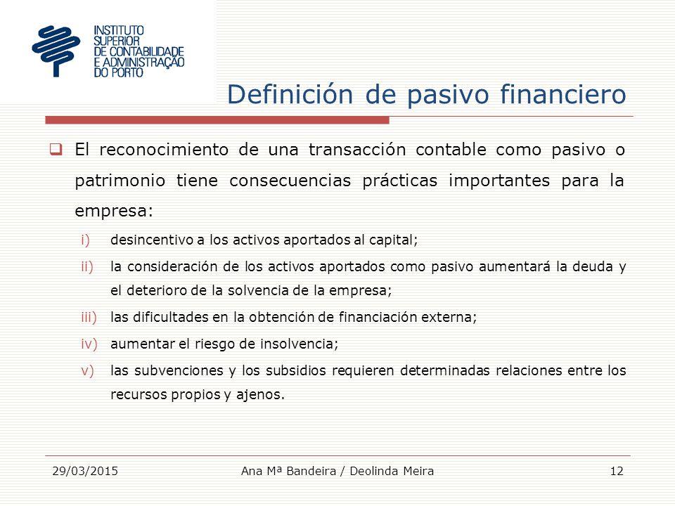 Definición de pasivo financiero  El reconocimiento de una transacción contable como pasivo o patrimonio tiene consecuencias prácticas importantes para la empresa: i)desincentivo a los activos aportados al capital; ii)la consideración de los activos aportados como pasivo aumentará la deuda y el deterioro de la solvencia de la empresa; iii)las dificultades en la obtención de financiación externa; iv)aumentar el riesgo de insolvencia; v)las subvenciones y los subsidios requieren determinadas relaciones entre los recursos propios y ajenos.