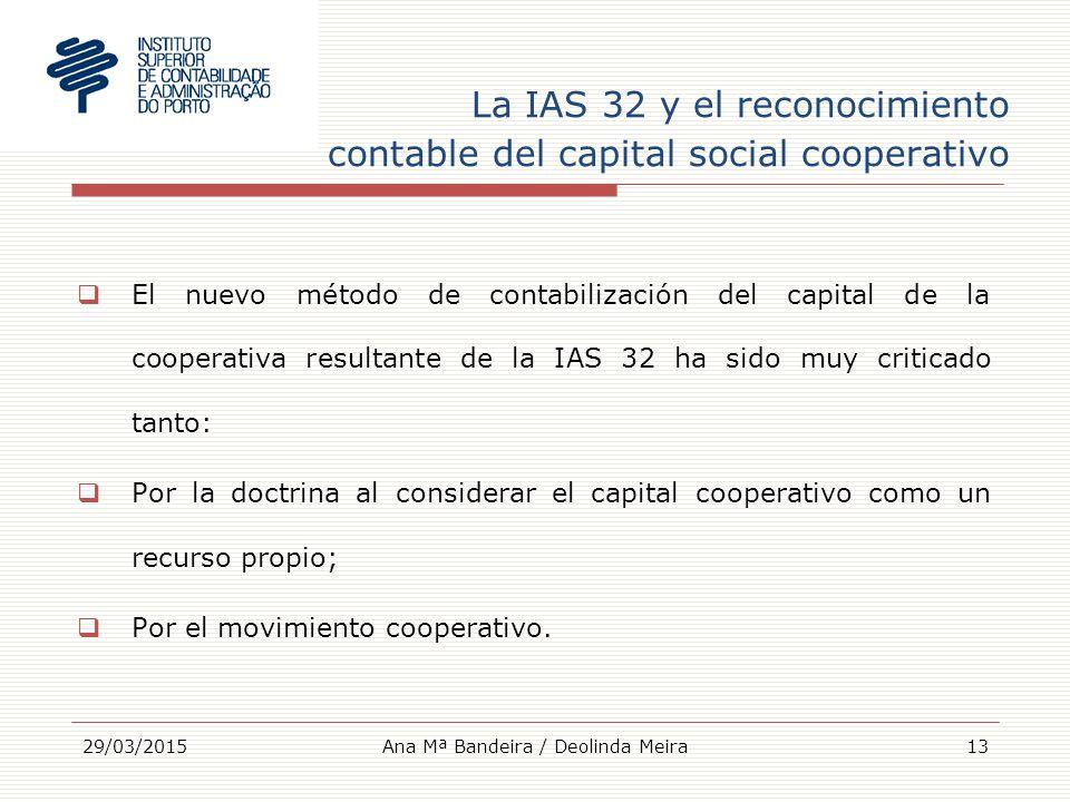 La IAS 32 y el reconocimiento contable del capital social cooperativo  El nuevo método de contabilización del capital de la cooperativa resultante de la IAS 32 ha sido muy criticado tanto:  Por la doctrina al considerar el capital cooperativo como un recurso propio;  Por el movimiento cooperativo.