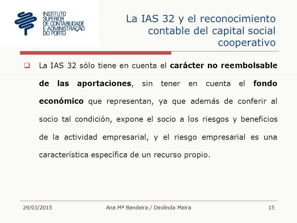 La IAS 32 y el reconocimiento contable del capital social cooperativo  La IAS 32 sólo tiene en cuenta el carácter no reembolsable de las aportaciones, sin tener en cuenta el fondo económico que representan, ya que además de conferir al socio tal condición, expone el socio a los riesgos y beneficios de la actividad empresarial, y el riesgo empresarial es una característica específica de un recurso propio.