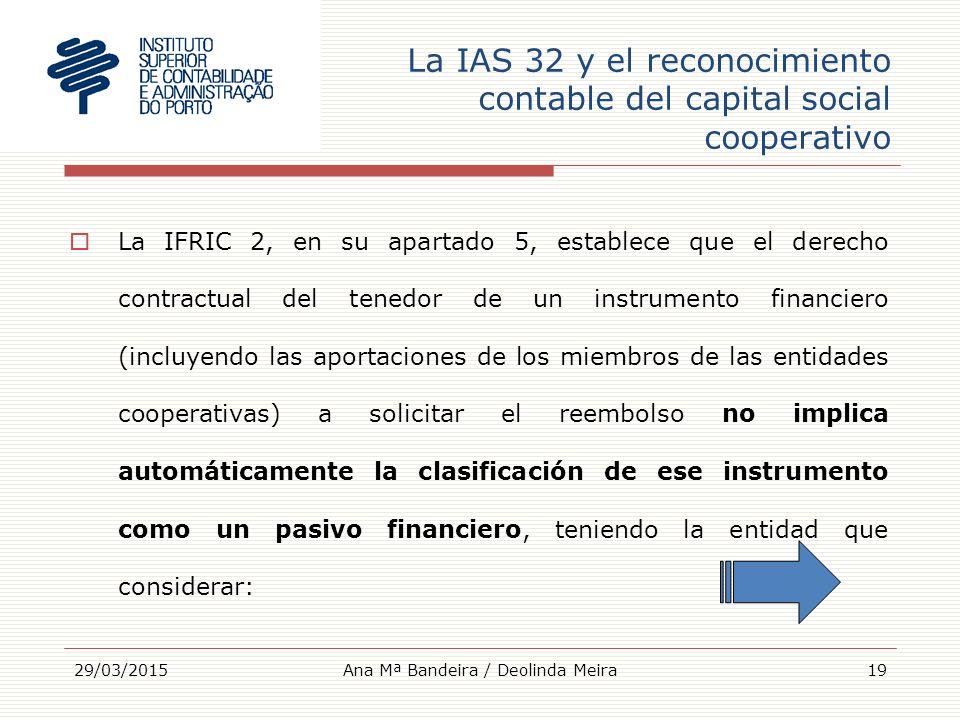 La IAS 32 y el reconocimiento contable del capital social cooperativo  La IFRIC 2, en su apartado 5, establece que el derecho contractual del tenedor de un instrumento financiero (incluyendo las aportaciones de los miembros de las entidades cooperativas) a solicitar el reembolso no implica automáticamente la clasificación de ese instrumento como un pasivo financiero, teniendo la entidad que considerar: 29/03/201519Ana Mª Bandeira / Deolinda Meira