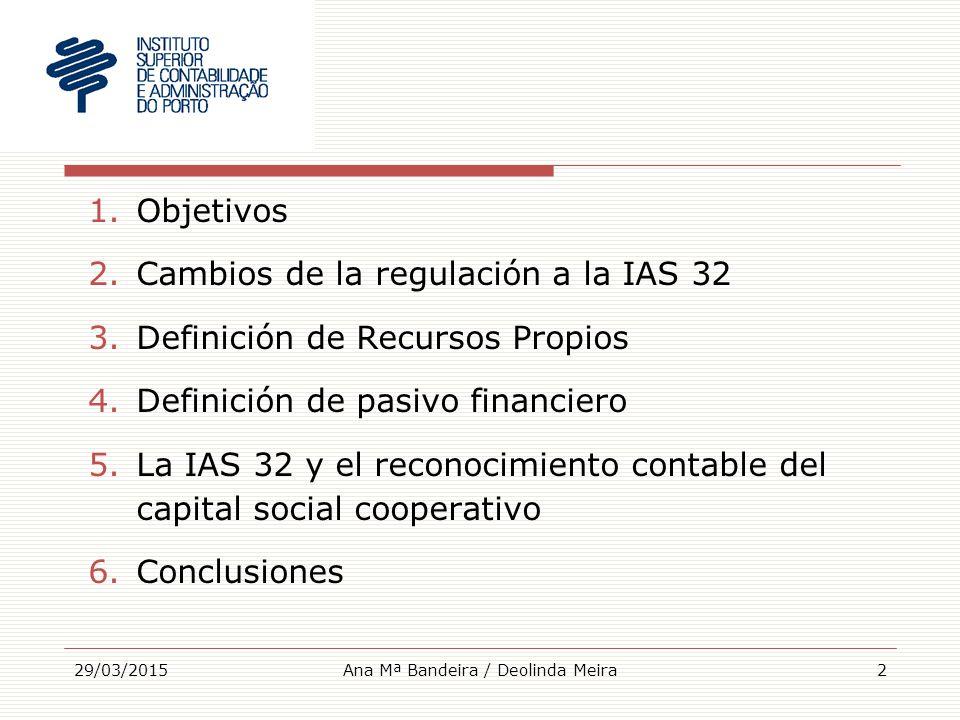 1.Objetivos 2.Cambios de la regulación a la IAS 32 3.Definición de Recursos Propios 4.Definición de pasivo financiero 5.La IAS 32 y el reconocimiento contable del capital social cooperativo 6.Conclusiones 29/03/2015Ana Mª Bandeira / Deolinda Meira2