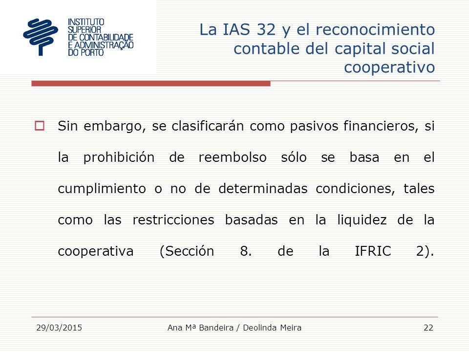 La IAS 32 y el reconocimiento contable del capital social cooperativo  Sin embargo, se clasificarán como pasivos financieros, si la prohibición de reembolso sólo se basa en el cumplimiento o no de determinadas condiciones, tales como las restricciones basadas en la liquidez de la cooperativa (Sección 8.