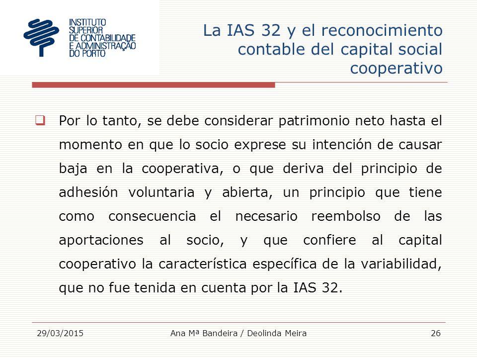 La IAS 32 y el reconocimiento contable del capital social cooperativo  Por lo tanto, se debe considerar patrimonio neto hasta el momento en que lo socio exprese su intención de causar baja en la cooperativa, o que deriva del principio de adhesión voluntaria y abierta, un principio que tiene como consecuencia el necesario reembolso de las aportaciones al socio, y que confiere al capital cooperativo la característica específica de la variabilidad, que no fue tenida en cuenta por la IAS 32.