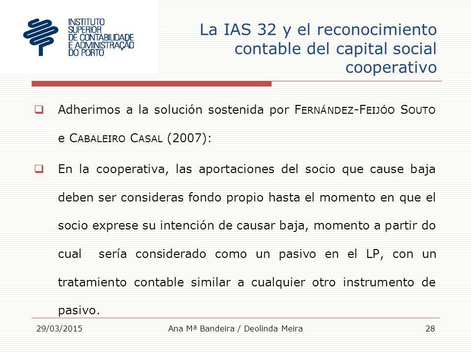 La IAS 32 y el reconocimiento contable del capital social cooperativo  Adherimos a la solución sostenida por F ERNÁNDEZ -F EIJÓO S OUTO e C ABALEIRO C ASAL (2007):  En la cooperativa, las aportaciones del socio que cause baja deben ser consideras fondo propio hasta el momento en que el socio exprese su intención de causar baja, momento a partir do cual sería considerado como un pasivo en el LP, con un tratamiento contable similar a cualquier otro instrumento de pasivo.