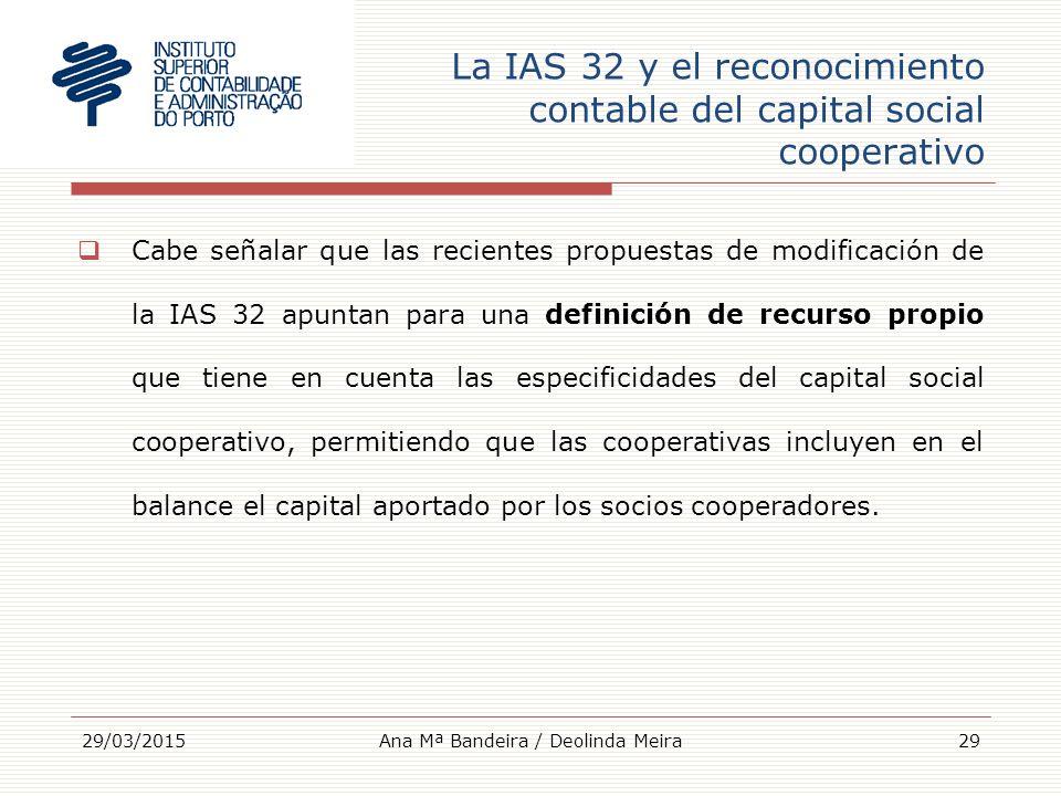 La IAS 32 y el reconocimiento contable del capital social cooperativo  Cabe señalar que las recientes propuestas de modificación de la IAS 32 apuntan para una definición de recurso propio que tiene en cuenta las especificidades del capital social cooperativo, permitiendo que las cooperativas incluyen en el balance el capital aportado por los socios cooperadores.
