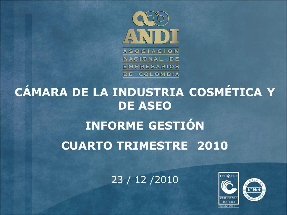 23 / 12 /2010 CÁMARA DE LA INDUSTRIA COSMÉTICA Y DE ASEO INFORME GESTIÓN CUARTO TRIMESTRE 2010