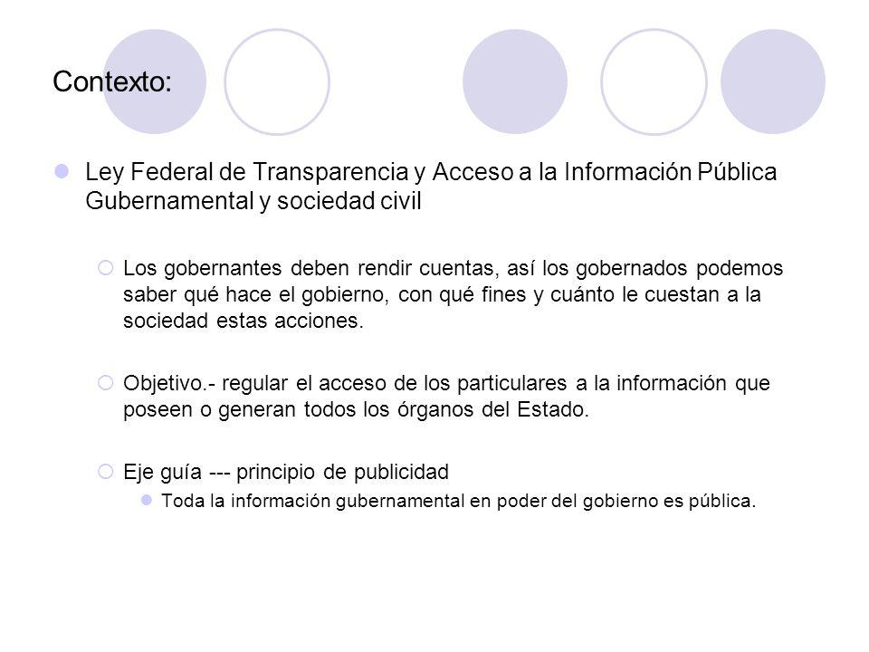 Contexto: Ley Federal de Transparencia y Acceso a la Información Pública Gubernamental y sociedad civil  Los gobernantes deben rendir cuentas, así los gobernados podemos saber qué hace el gobierno, con qué fines y cuánto le cuestan a la sociedad estas acciones.