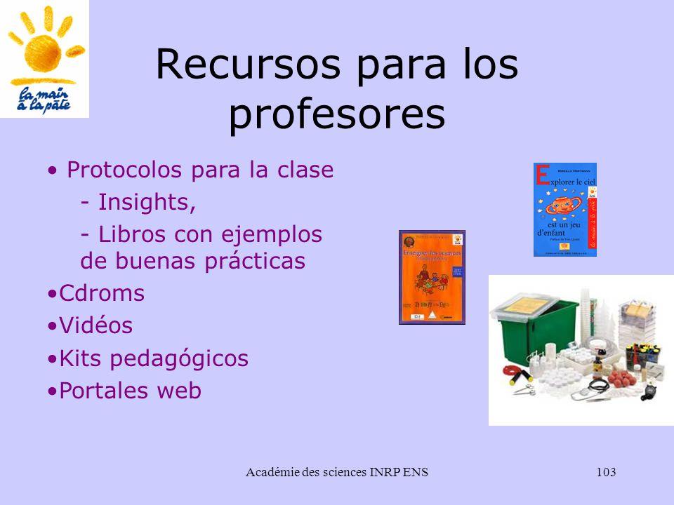 Académie des sciences INRP ENS103 Recursos para los profesores Protocolos para la clase - Insights, - Libros con ejemplos de buenas prácticas Cdroms Vidéos Kits pedagógicos Portales web
