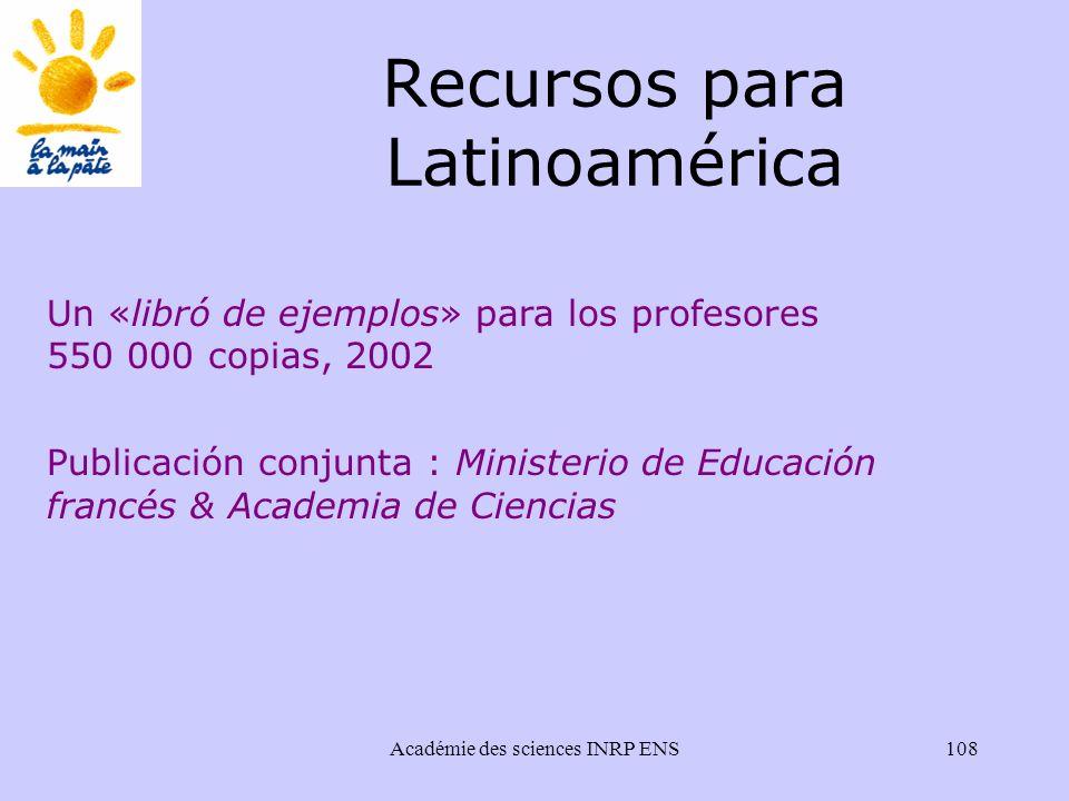 Académie des sciences INRP ENS108 Recursos para Latinoamérica Un «libró de ejemplos» para los profesores 550 000 copias, 2002 Publicación conjunta : Ministerio de Educación francés & Academia de Ciencias