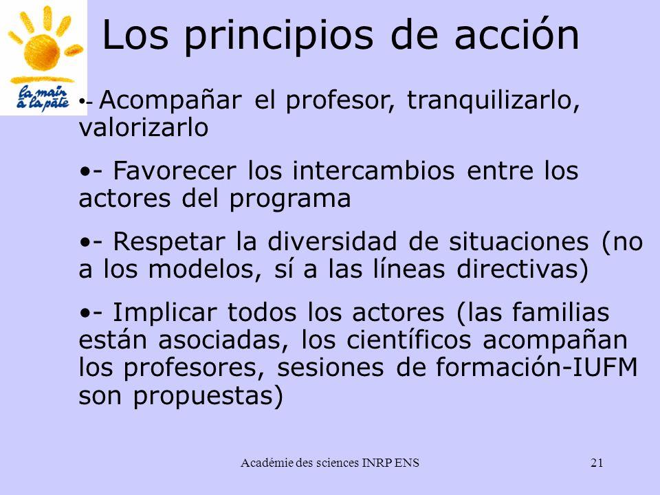 Académie des sciences INRP ENS21 - Acompañar el profesor, tranquilizarlo, valorizarlo - Favorecer los intercambios entre los actores del programa - Respetar la diversidad de situaciones (no a los modelos, sí a las líneas directivas) - Implicar todos los actores (las familias están asociadas, los científicos acompañan los profesores, sesiones de formación-IUFM son propuestas) Los principios de acción