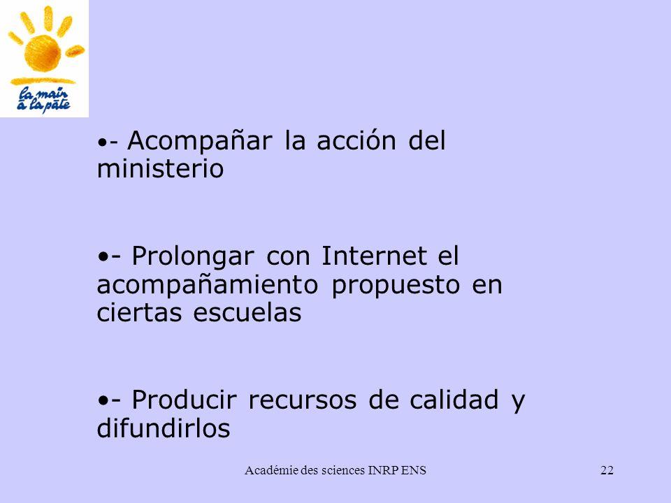 Académie des sciences INRP ENS22 - Acompañar la acción del ministerio - Prolongar con Internet el acompañamiento propuesto en ciertas escuelas - Producir recursos de calidad y difundirlos