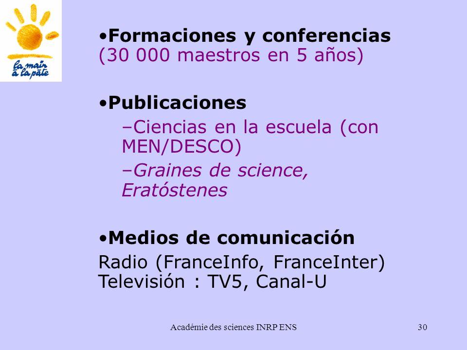 Académie des sciences INRP ENS30 Formaciones y conferencias (30 000 maestros en 5 años) Publicaciones –Ciencias en la escuela (con MEN/DESCO) –Graines de science, Eratóstenes Medios de comunicación Radio (FranceInfo, FranceInter) Televisión : TV5, Canal-U