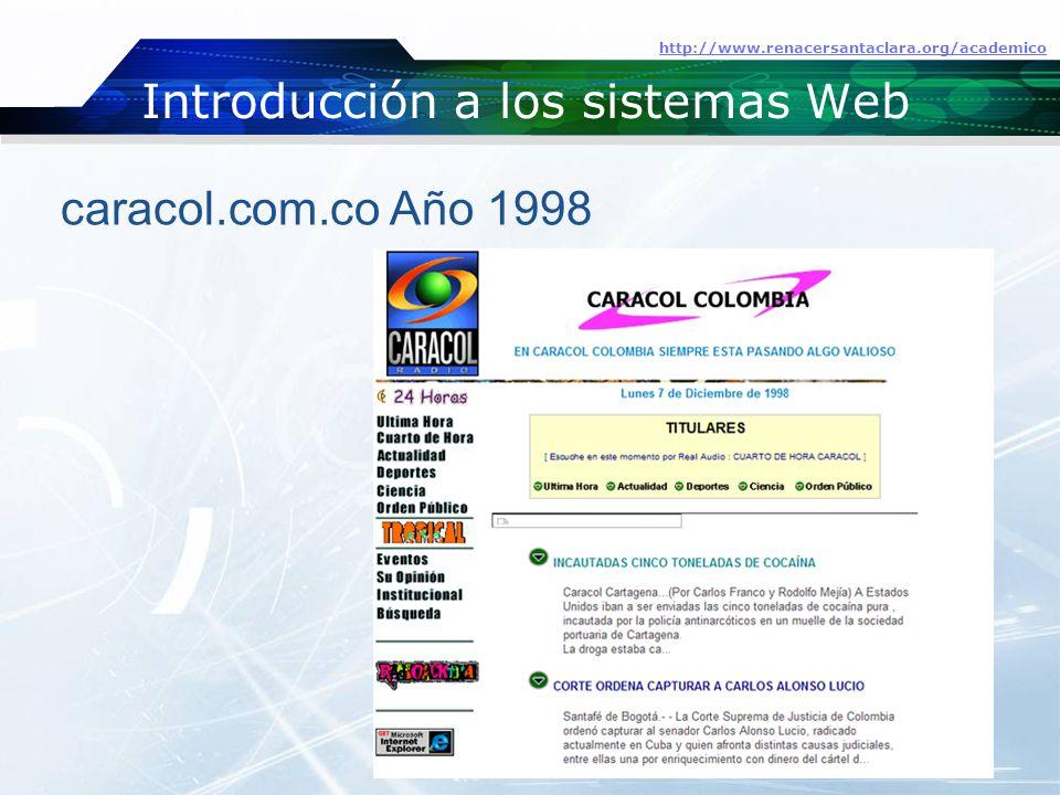 Introducción a los sistemas Web http://www.renacersantaclara.org/academico caracol.com.co Año 1998
