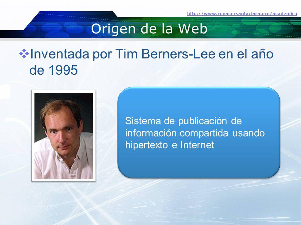 Origen de la Web  Inventada por Tim Berners-Lee en el año de 1995 http://www.renacersantaclara.org/academico Sistema de publicación de información compartida usando hipertexto e Internet