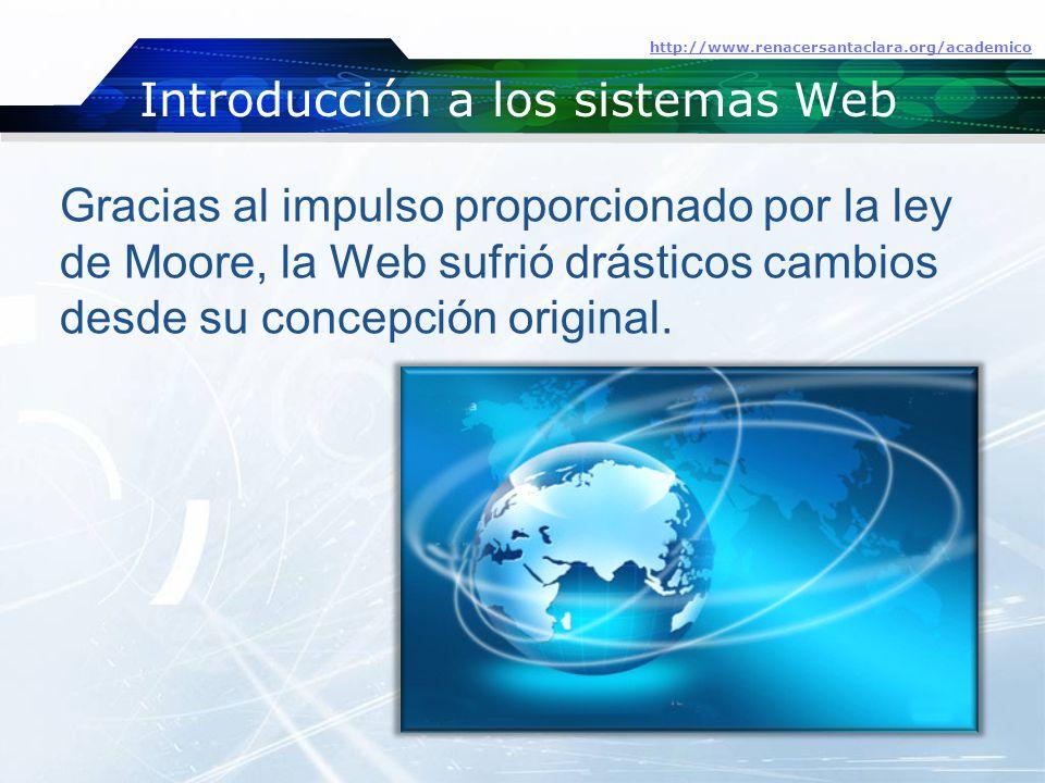Introducción a los sistemas Web http://www.renacersantaclara.org/academico Gracias al impulso proporcionado por la ley de Moore, la Web sufrió drásticos cambios desde su concepción original.