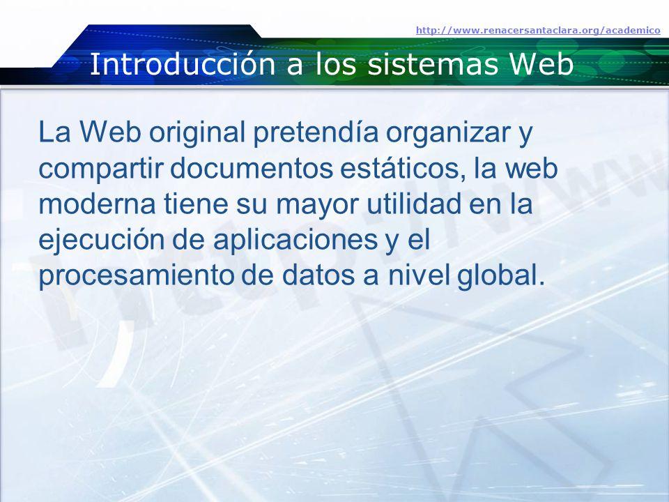 Introducción a los sistemas Web http://www.renacersantaclara.org/academico La Web original pretendía organizar y compartir documentos estáticos, la web moderna tiene su mayor utilidad en la ejecución de aplicaciones y el procesamiento de datos a nivel global.