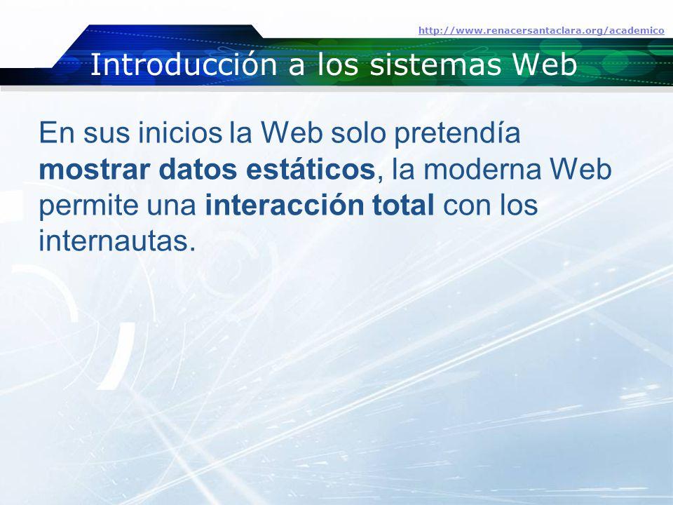 Introducción a los sistemas Web http://www.renacersantaclara.org/academico En sus inicios la Web solo pretendía mostrar datos estáticos, la moderna Web permite una interacción total con los internautas.