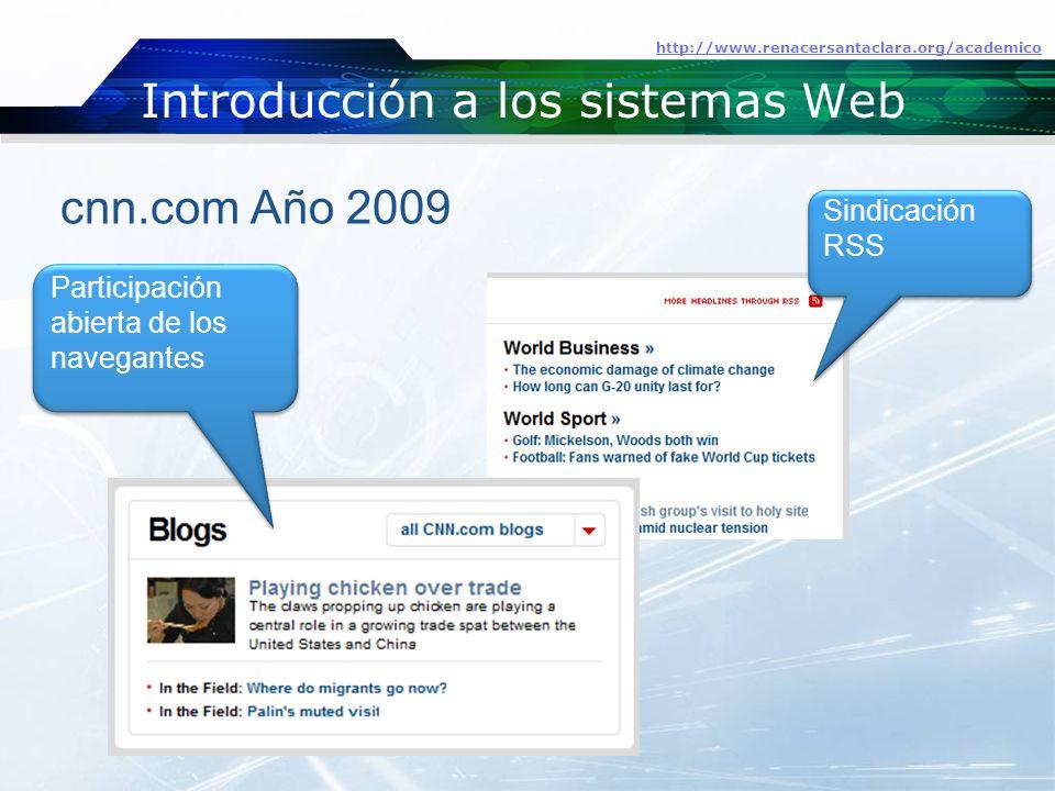 Introducción a los sistemas Web http://www.renacersantaclara.org/academico cnn.com Año 2009 Participación abierta de los navegantes Sindicación RSS