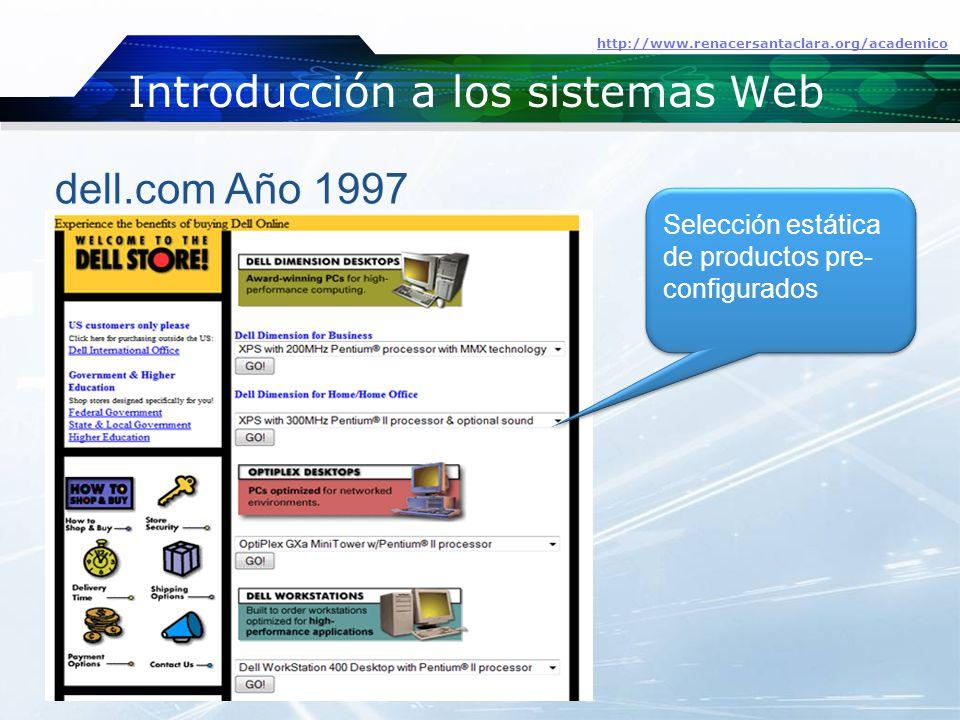 Introducción a los sistemas Web http://www.renacersantaclara.org/academico dell.com Año 1997 Selección estática de productos pre- configurados