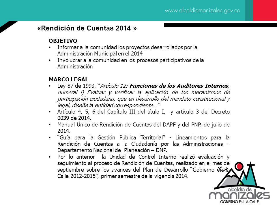 OBJETIVO Informar a la comunidad los proyectos desarrollados por la Administración Municipal en el 2014 Involucrar a la comunidad en los procesos participativos de la Administración MARCO LEGAL Ley 87 de 1993, Artículo 12: Funciones de los Auditores Internos, numeral i) Evaluar y verificar la aplicación de los mecanismos de participación ciudadana, que en desarrollo del mandato constitucional y legal, diseñe la entidad correspondiente… Artículo 4, 5, 6 del Capítulo III del título I, y articulo 3 del Decreto 0039 de 2014.