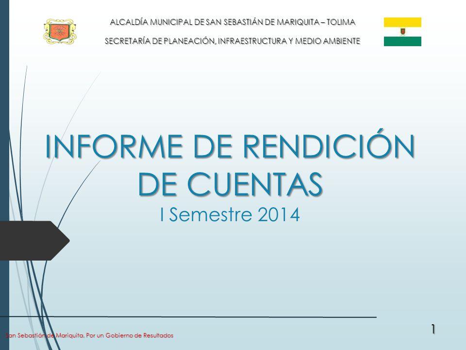 INFORME DE RENDICIÓN DE CUENTAS INFORME DE RENDICIÓN DE CUENTAS I Semestre 2014 San Sebastián de Mariquita, Por un Gobierno de Resultados 1 ALCALDÍA MUNICIPAL DE SAN SEBASTIÁN DE MARIQUITA – TOLIMA SECRETARÍA DE PLANEACIÓN, INFRAESTRUCTURA Y MEDIO AMBIENTE