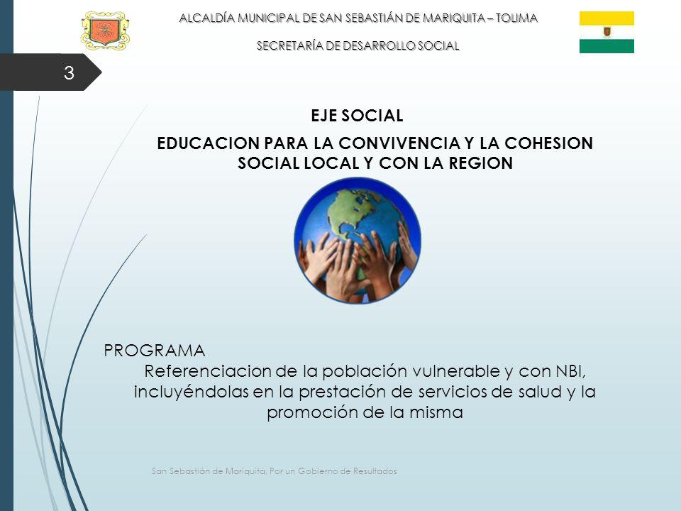 3 ALCALDÍA MUNICIPAL DE SAN SEBASTIÁN DE MARIQUITA – TOLIMA SECRETARÍA DE DESARROLLO SOCIAL EJE SOCIAL EDUCACION PARA LA CONVIVENCIA Y LA COHESION SOCIAL LOCAL Y CON LA REGION PROGRAMA Referenciacion de la población vulnerable y con NBI, incluyéndolas en la prestación de servicios de salud y la promoción de la misma