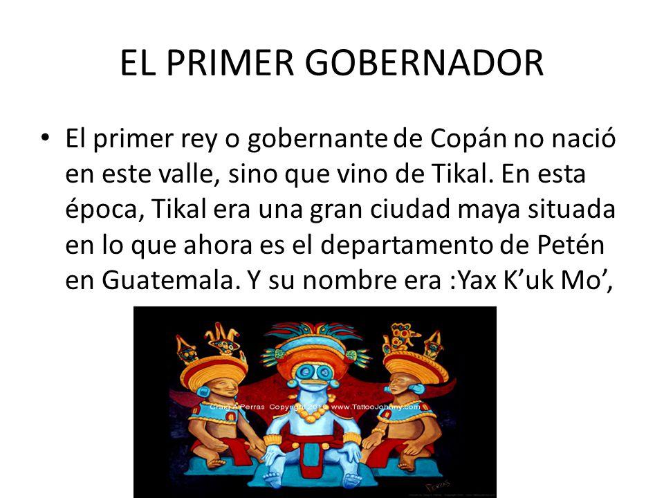 EL PRIMER GOBERNADOR El primer rey o gobernante de Copán no nació en este valle, sino que vino de Tikal.