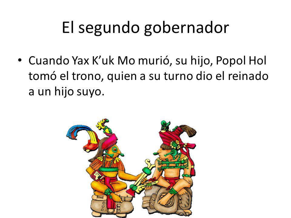 El segundo gobernador Cuando Yax K'uk Mo murió, su hijo, Popol Hol tomó el trono, quien a su turno dio el reinado a un hijo suyo.