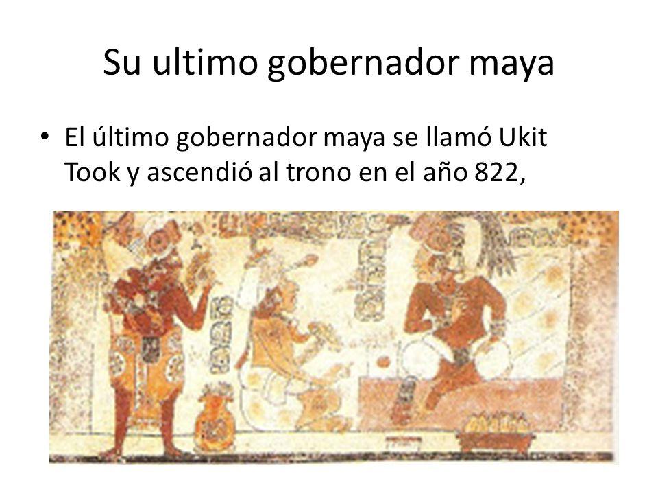 Su ultimo gobernador maya El último gobernador maya se llamó Ukit Took y ascendió al trono en el año 822,
