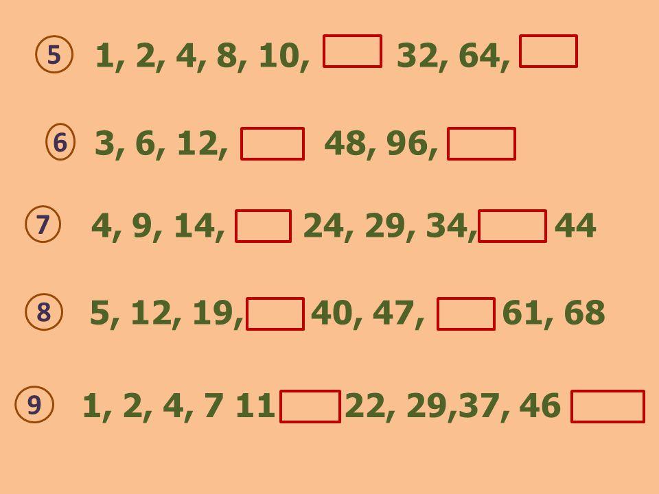 1, 2, 4, 8, 10, 32, 64, 5 5, 12, 19, 40, 47, 61, 68 8 4, 9, 14, 24, 29, 34, 44 7 3, 6, 12, 48, 96, 6 1, 2, 4, 7 11 22, 29,37, 46 9