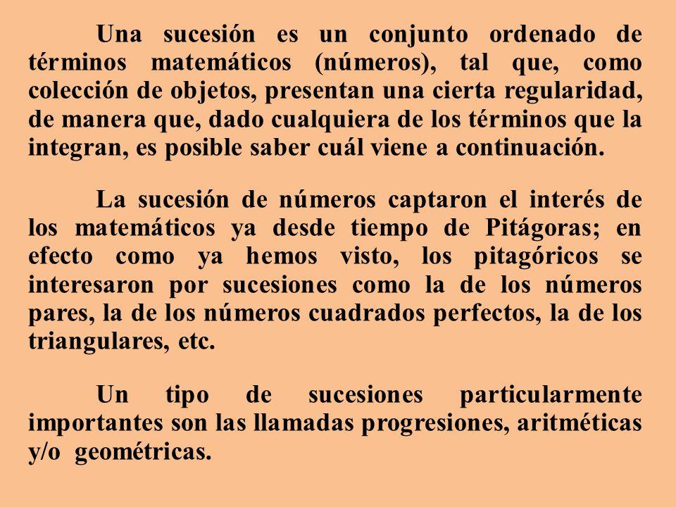 Una sucesión es un conjunto ordenado de términos matemáticos (números), tal que, como colección de objetos, presentan una cierta regularidad, de manera que, dado cualquiera de los términos que la integran, es posible saber cuál viene a continuación.