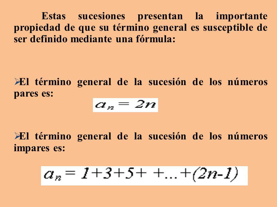 Estas sucesiones presentan la importante propiedad de que su término general es susceptible de ser definido mediante una fórmula:  El término general de la sucesión de los números pares es:  El término general de la sucesión de los números impares es: