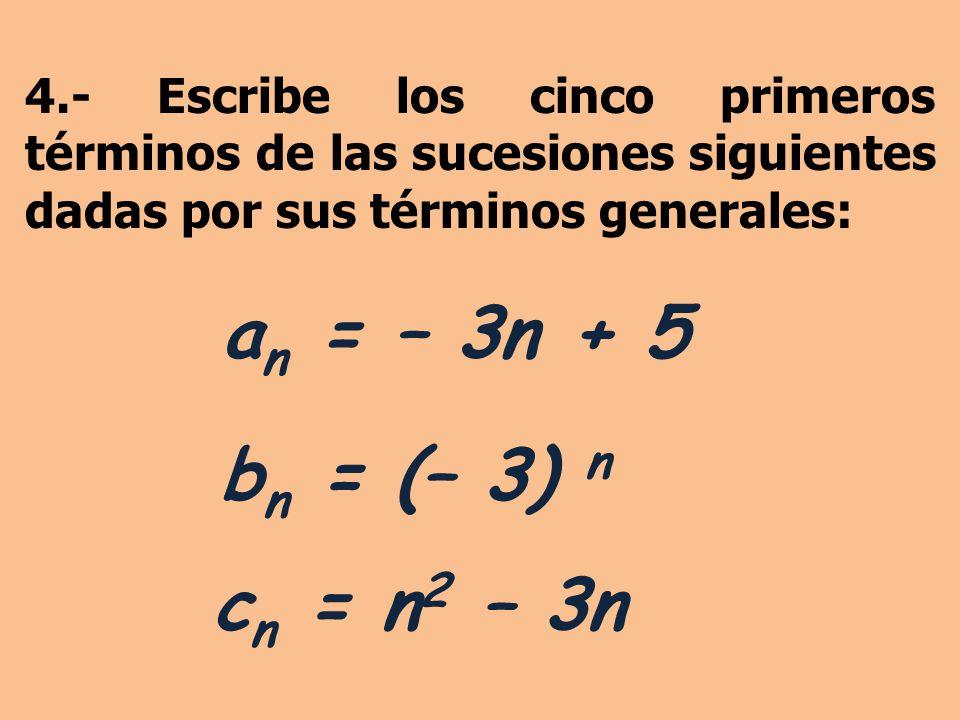 4.- Escribe los cinco primeros términos de las sucesiones siguientes dadas por sus términos generales: a n = – 3n + 5 b n = (– 3) n c n = n 2 – 3n