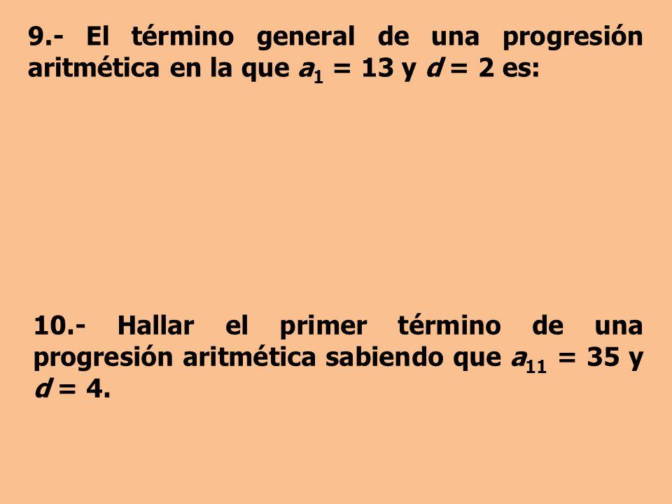 9.- El término general de una progresión aritmética en la que a 1 = 13 y d = 2 es: 10.- Hallar el primer término de una progresión aritmética sabiendo que a 11 = 35 y d = 4.