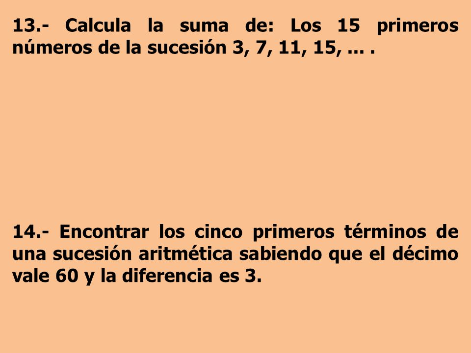 13.- Calcula la suma de: Los 15 primeros números de la sucesión 3, 7, 11, 15,....