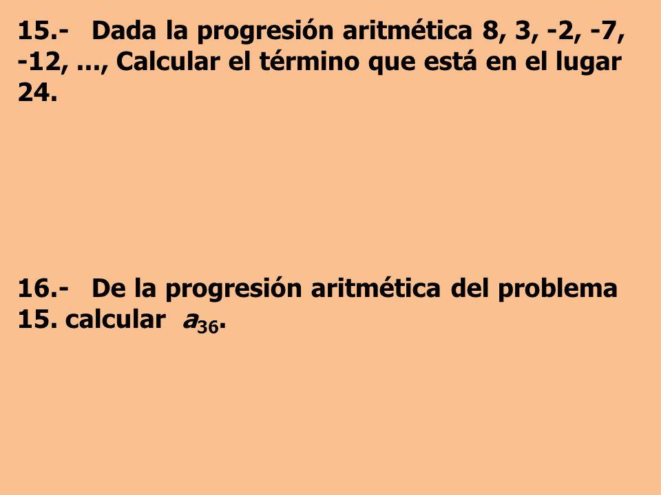 15.- Dada la progresión aritmética 8, 3, -2, -7, -12,..., Calcular el término que está en el lugar 24.