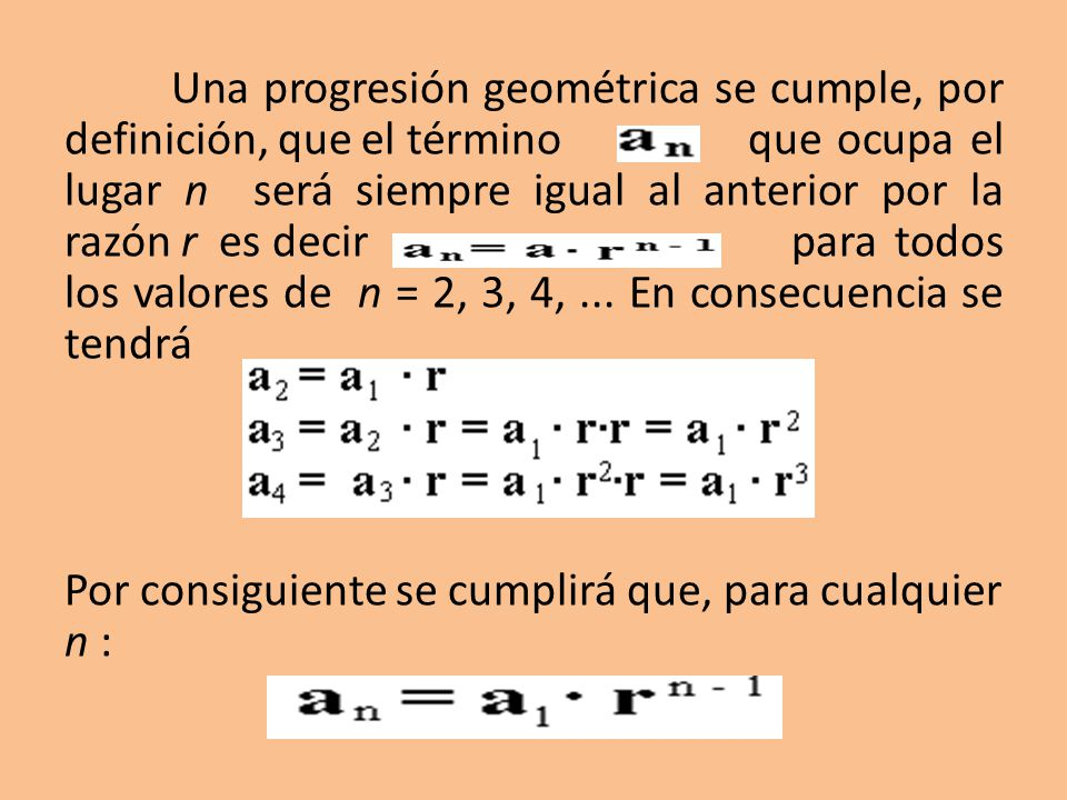 Una progresión geométrica se cumple, por definición, que el término que ocupa el lugar n será siempre igual al anterior por la razón r es decir para todos los valores de n = 2, 3, 4,...