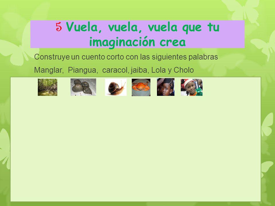 5 Vuela, vuela, vuela que tu imaginación crea Construye un cuento corto con las siguientes palabras Manglar, Piangua, caracol, jaiba, Lola y Cholo