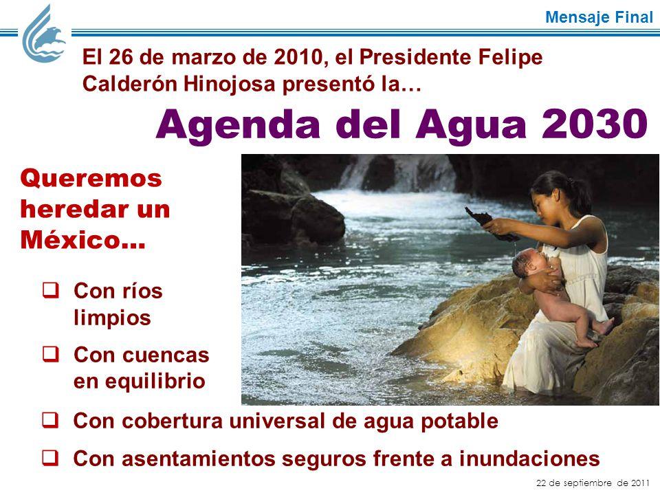 22 de septiembre de 2011 Mensaje Final Queremos heredar un México… El 26 de marzo de 2010, el Presidente Felipe Calderón Hinojosa presentó la… Agenda del Agua 2030  Con cobertura universal de agua potable  Con asentamientos seguros frente a inundaciones  Con ríos limpios  Con cuencas en equilibrio
