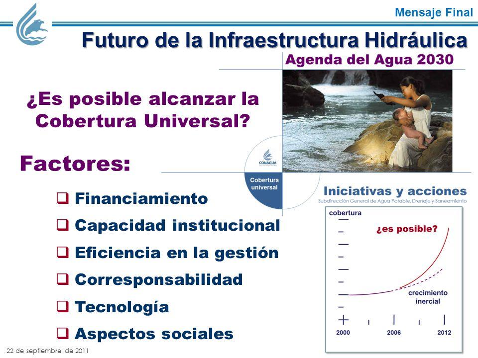 22 de septiembre de 2011 Mensaje Final Futuro de la Infraestructura Hidráulica  Financiamiento  Capacidad institucional  Eficiencia en la gestión  Corresponsabilidad  Tecnología  Aspectos sociales Factores: ¿Es posible alcanzar la Cobertura Universal