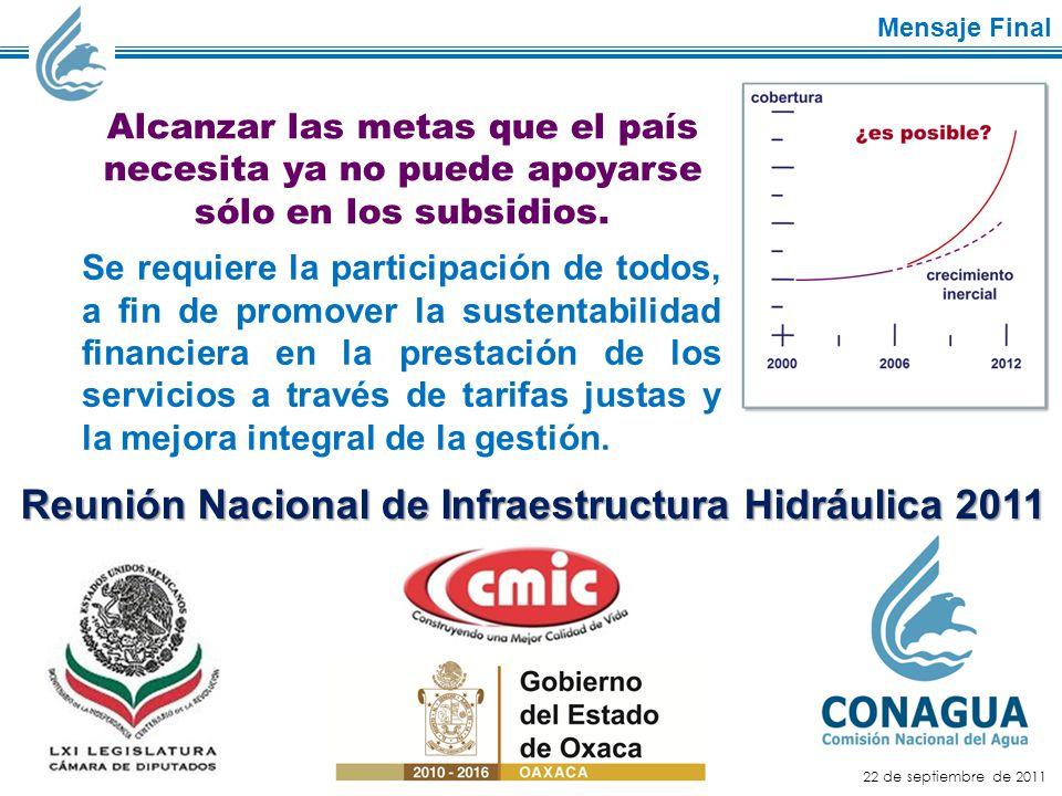 22 de septiembre de 2011 Mensaje Final Reunión Nacional de Infraestructura Hidráulica 2011 Alcanzar las metas que el país necesita ya no puede apoyarse sólo en los subsidios.