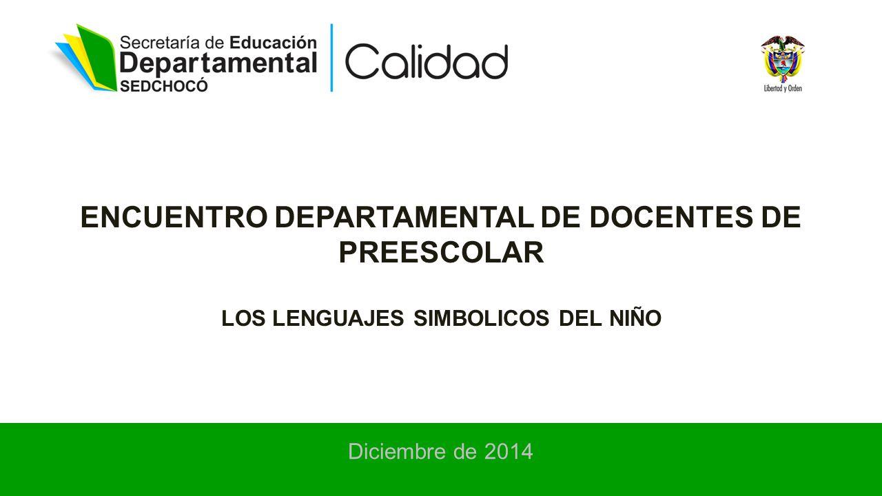 ENCUENTRO DEPARTAMENTAL DE DOCENTES DE PREESCOLAR LOS LENGUAJES SIMBOLICOS DEL NIÑO Diciembre de 2014