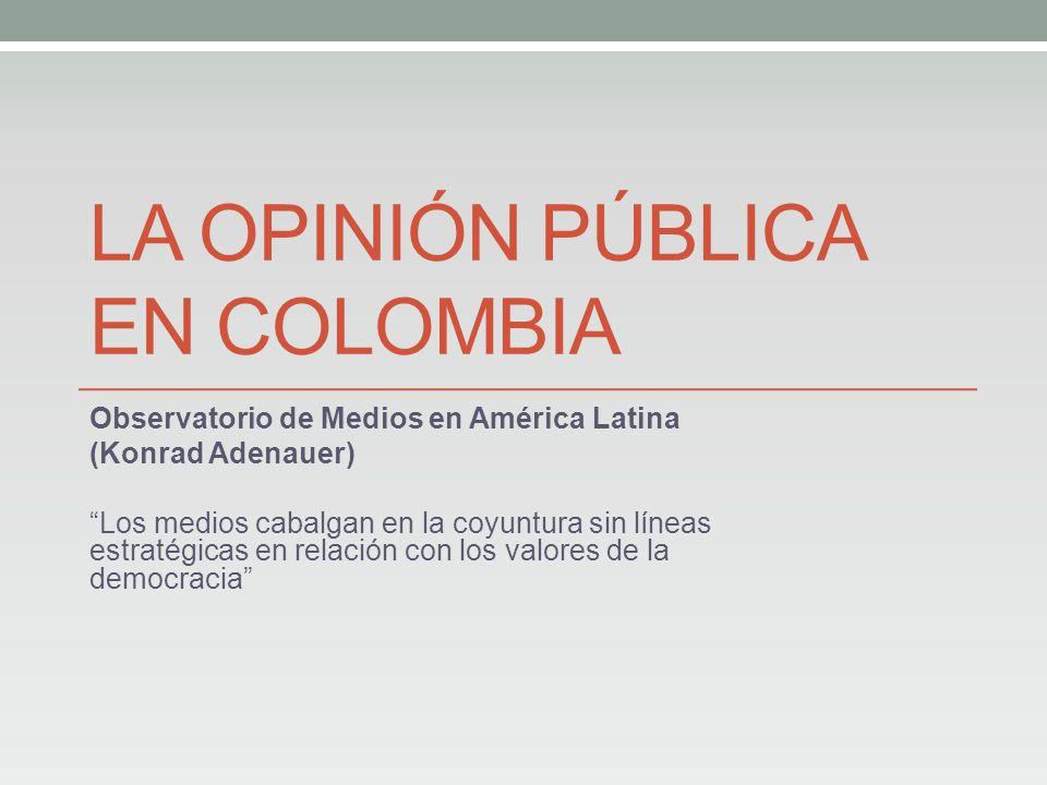LA OPINIÓN PÚBLICA EN COLOMBIA Observatorio de Medios en América Latina (Konrad Adenauer) Los medios cabalgan en la coyuntura sin líneas estratégicas en relación con los valores de la democracia